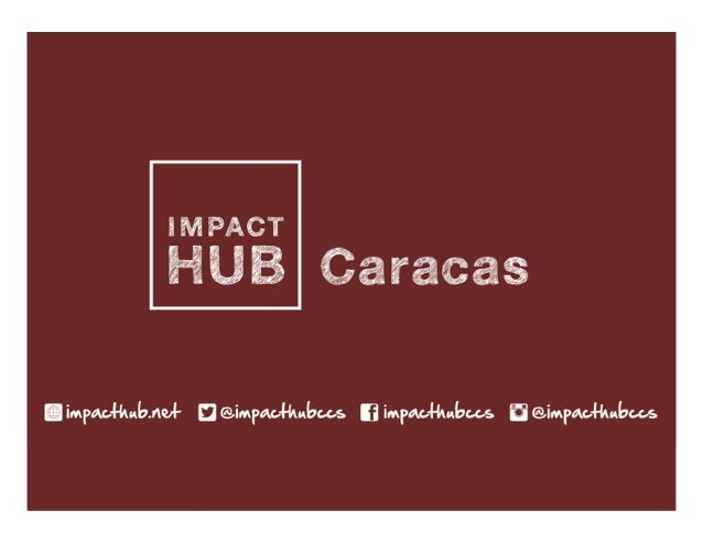 IMPACT  HUB  CARACAS      |    caracas.info@impacthub.net  |  FINAL  AVENIDA.  LIBERTADOR,  TORRE...