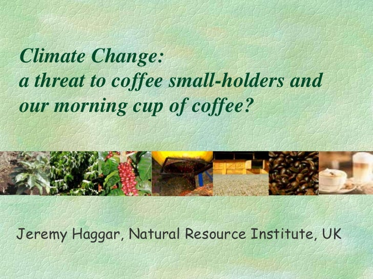 Climate Change:a threat to coffee small-holders andour morning cup of coffee?Jeremy Haggar, Natural Resource Institute, UK