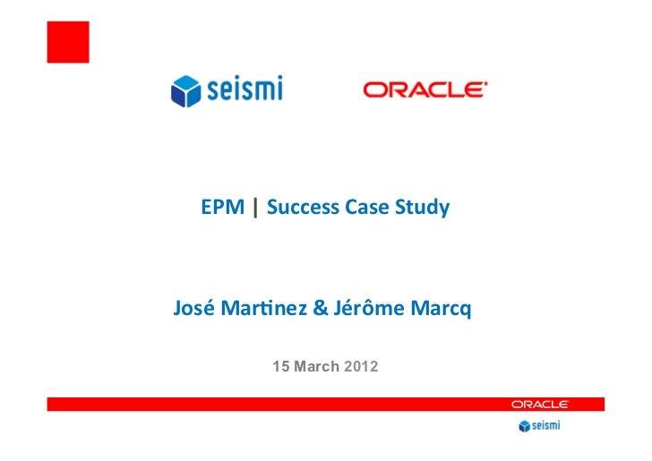 EPM | Success Case Study                        José Mar4nez & Jérôme Marcq                     ...