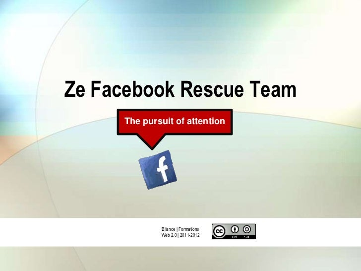 Ze Facebook Rescue Team     The pursuit of attention             Bilance | Formations             Web 2.0 | 2011-2012