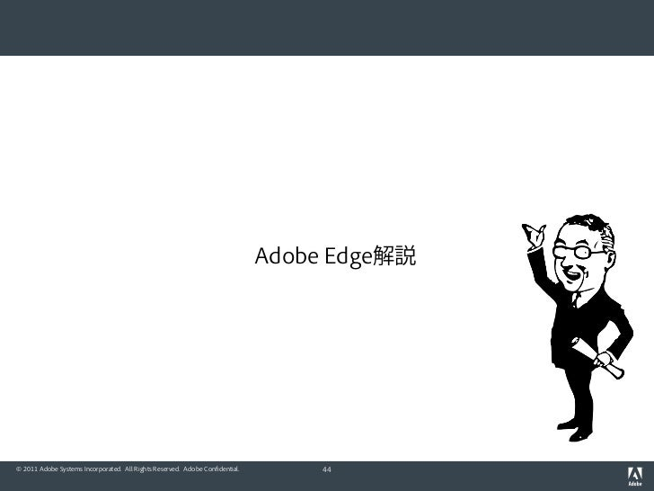 Adobe Edge解説© 2011 Adobe Systems Incorporated. All Rights Reserved. Adobe Confidential.        44