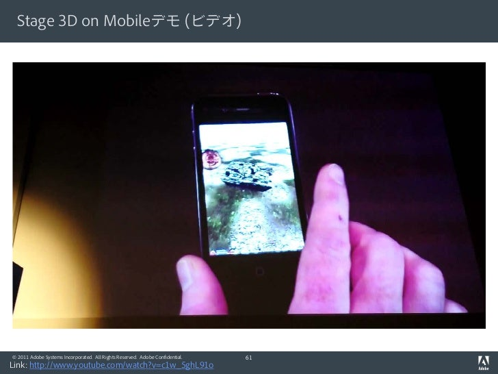 Stage 3D on Mobileデモ (ビデオ)© 2011 Adobe Systems Incorporated. All Rights Reserved. Adobe Confidential.   61Link: http://www...