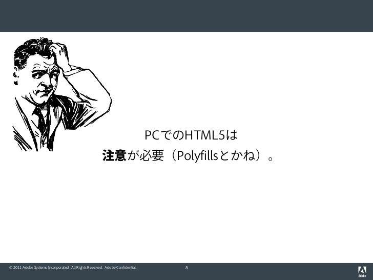 PCでのHTML5は                                                      注意が必要(Polyfillsとかね)。© 2011 Adobe Systems Incorporated. All...