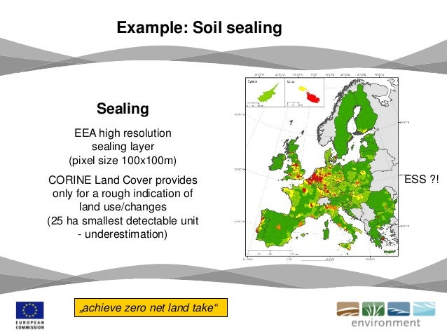 Example: Soil sealing Sealing EEA high resolution sealing layer (pixel size 100x100m) CORINE Land Cover provides only for ...
