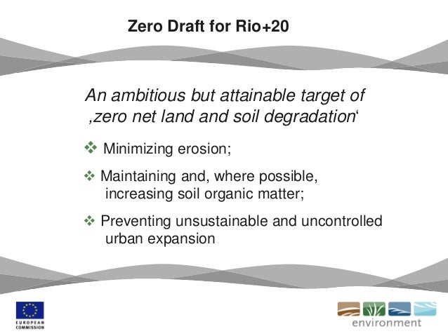 Zero Draft for Rio+20 An ambitious but attainable target of 'zero net land and soil degradation'  Minimizing erosion;  M...