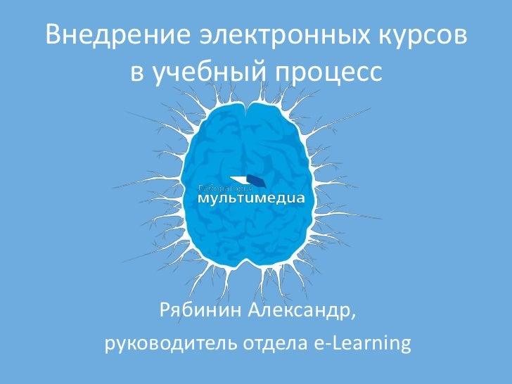 Внедрение электронных курсов     в учебный процесс        Рябинин Александр,   руководитель отдела e-Learning