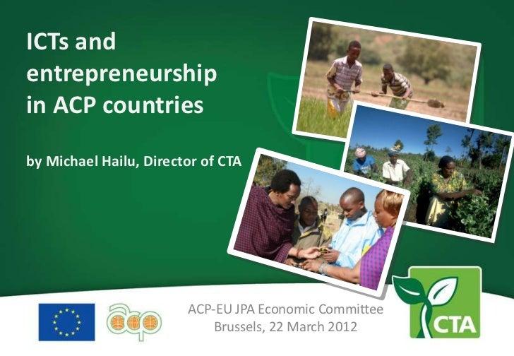 ICTs andentrepreneurshipin ACP countriesby Michael Hailu, Director of CTA                        ACP-EU JPA Economic Commi...