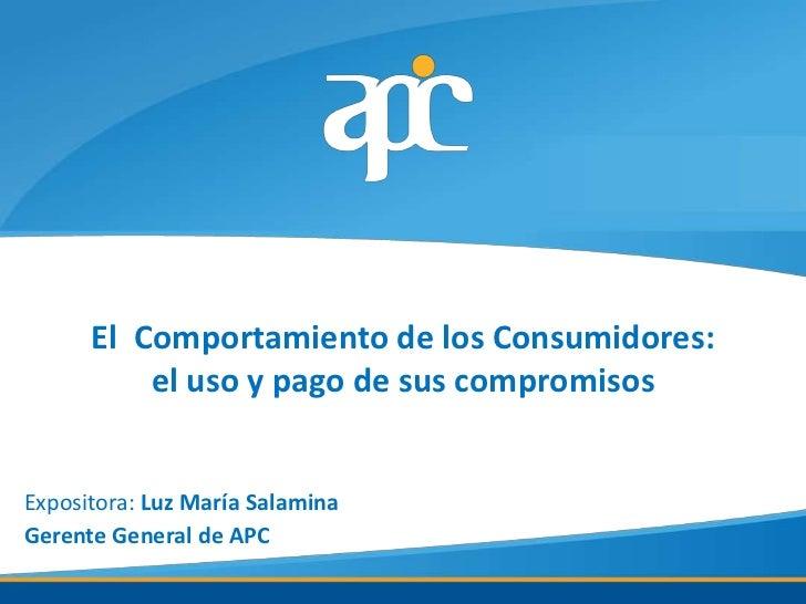 El Comportamiento de los Consumidores:          el uso y pago de sus compromisosExpositora: Luz María SalaminaGerente Gene...