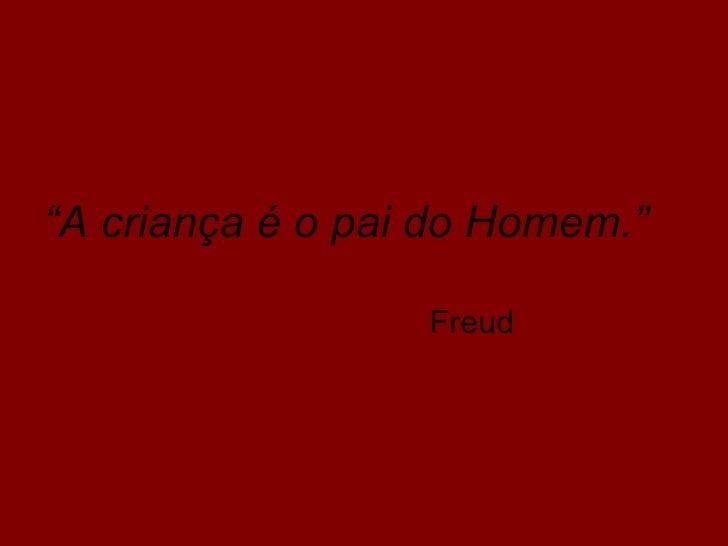 """""""A criança é o pai do Homem.""""                  Freud"""