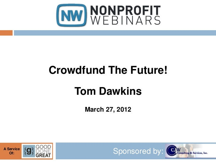 Crowdfund The Future!                Tom Dawkins                  March 27, 2012A Service   Of:                    Sponsor...
