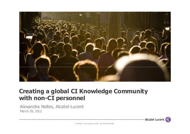 COPYRIGHT © 2012 ALCATEL-LUCENT. ALL RIGHTS RESERVED.Creating a global CI Knowledge Communitywith non-CI personnelAlexandr...