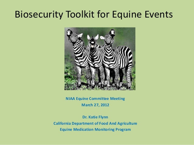 Biosecurity Toolkit for Equine Events NIAA Equine Committee Meeting March 27, 2012 Dr. Katie Flynn California Department o...
