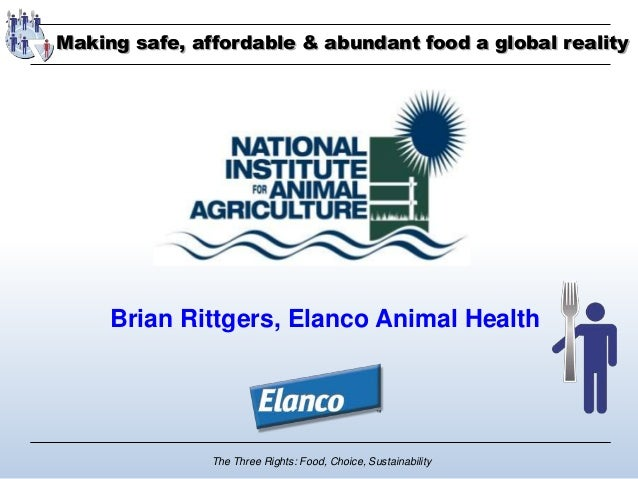 The Three Rights: Food, Choice, Sustainability Brian Rittgers, Elanco Animal Health Making safe, affordable & abundant foo...