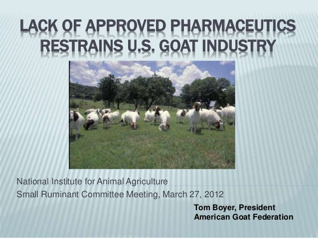 LACK OF APPROVED PHARMACEUTICS RESTRAINS U.S. GOAT INDUSTRY National Institute for Animal Agriculture Small Ruminant Commi...