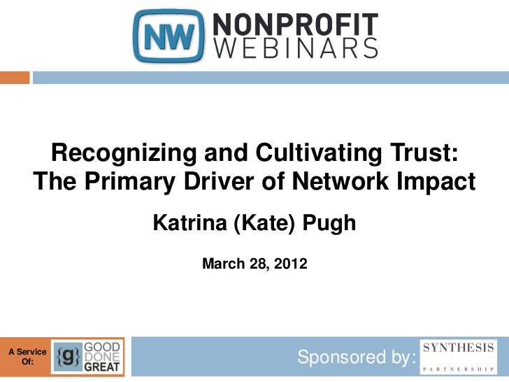 Recognizing and Cultivating Trust:     The Primary Driver of Network Impact              Katrina (Kate) Pugh              ...