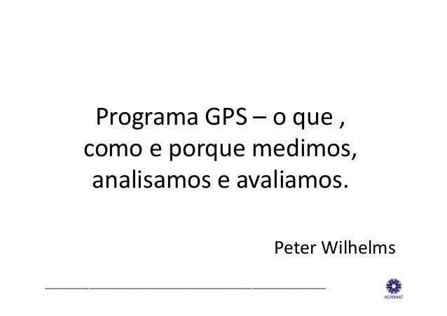 Programa GPS – o que ,         como e porque medimos,          analisamos e avaliamos.          ...