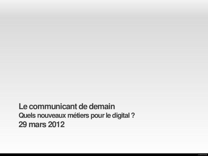 Le communicant de demainQuels nouveaux métiers pour le digital ?29 mars 2012