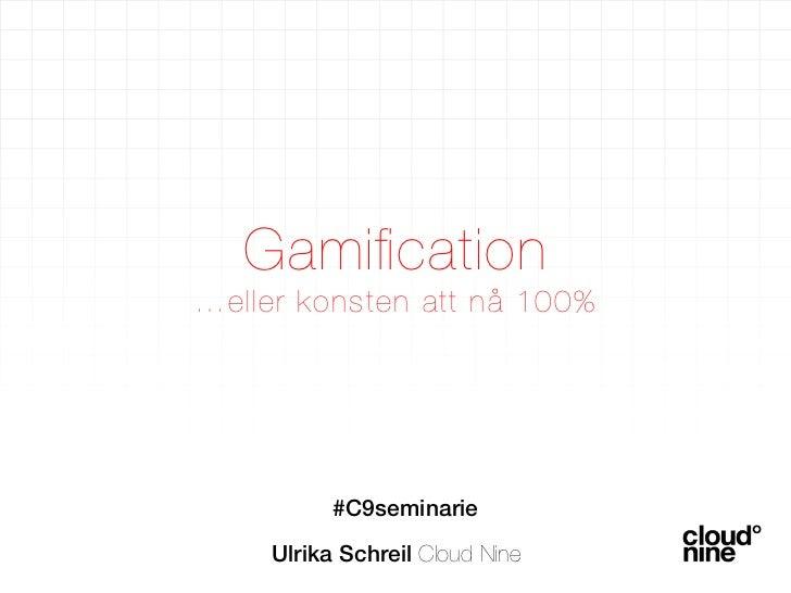 Gamification !…eller konsten att nå 100%          #C9seminarie    Ulrika Schreil Cloud Nine