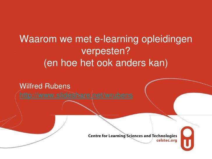 Waarom we met e-learning opleidingen            verpesten?    (en hoe het ook anders kan)Wilfred Rubenshttp://www.slidesha...