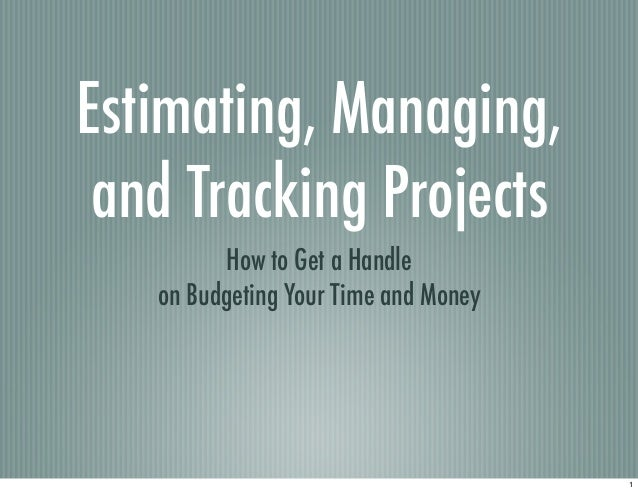 Estimating, Managing,and Tracking ProjectsHow to Get a Handleon Budgeting Your Time and Money1