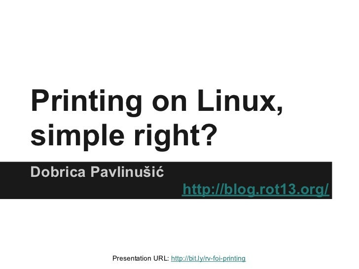 Printing on Linux,simple right?Dobrica Pavlinušić                                   http://blog.rot13.org/           Prese...