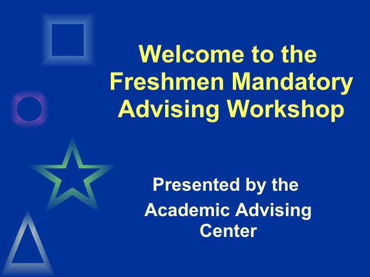 Welcome to the  Freshmen Mandatory Advising Workshop Presented by the  Academic Advising Center