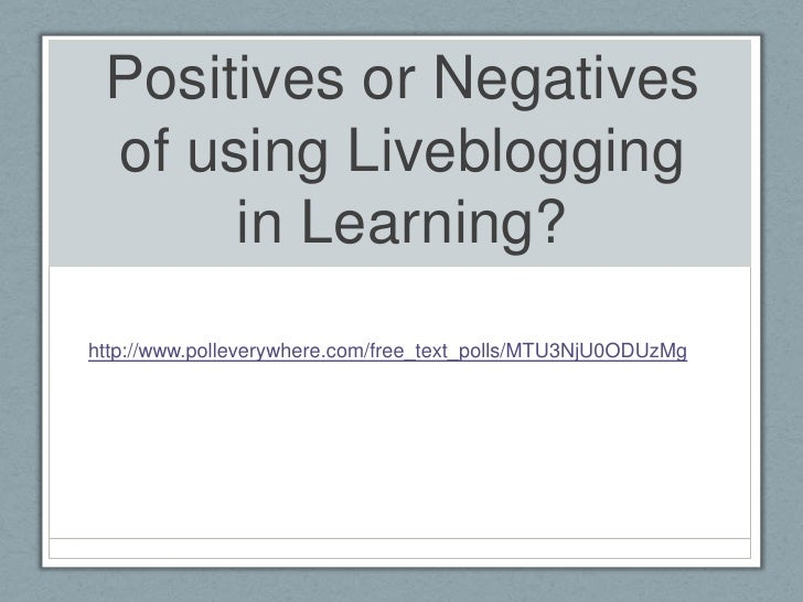 Positives or Negatives of using Liveblogging in Learning?<br />http://www.polleverywhere.com/free_text_polls/MTU3NjU0ODUzM...