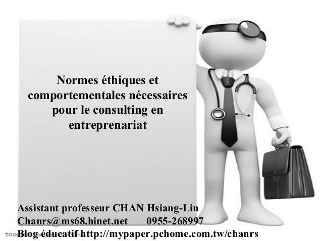 Normes éthiques et  comportementales nécessaires  pour le consulting en  entreprenariat  Assistant professeur CHAN Hsiang-...
