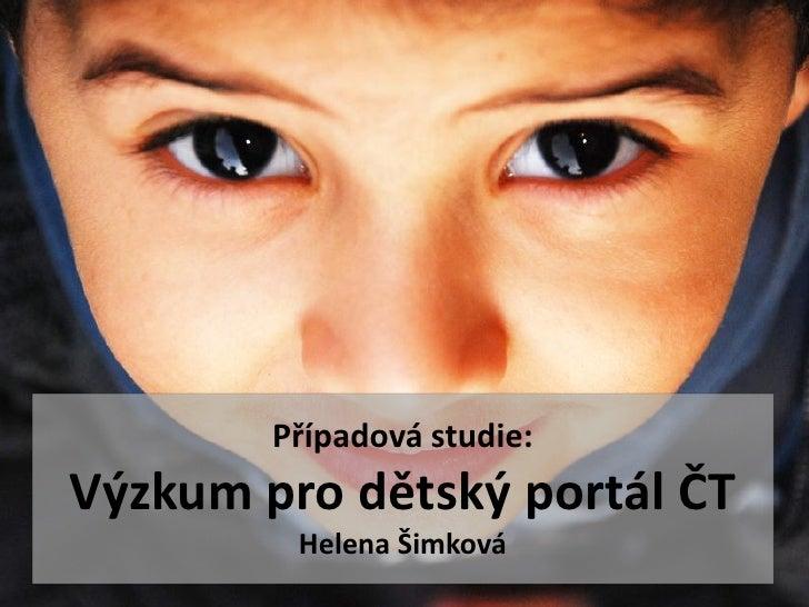 Případová studie:Výzkum pro dětský portál ČT         Helena Šimková