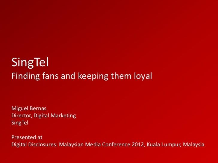 SingTelFinding fans and keeping them loyalMiguel BernasDirector, Digital MarketingSingTelPresented atDigital Disclosures: ...