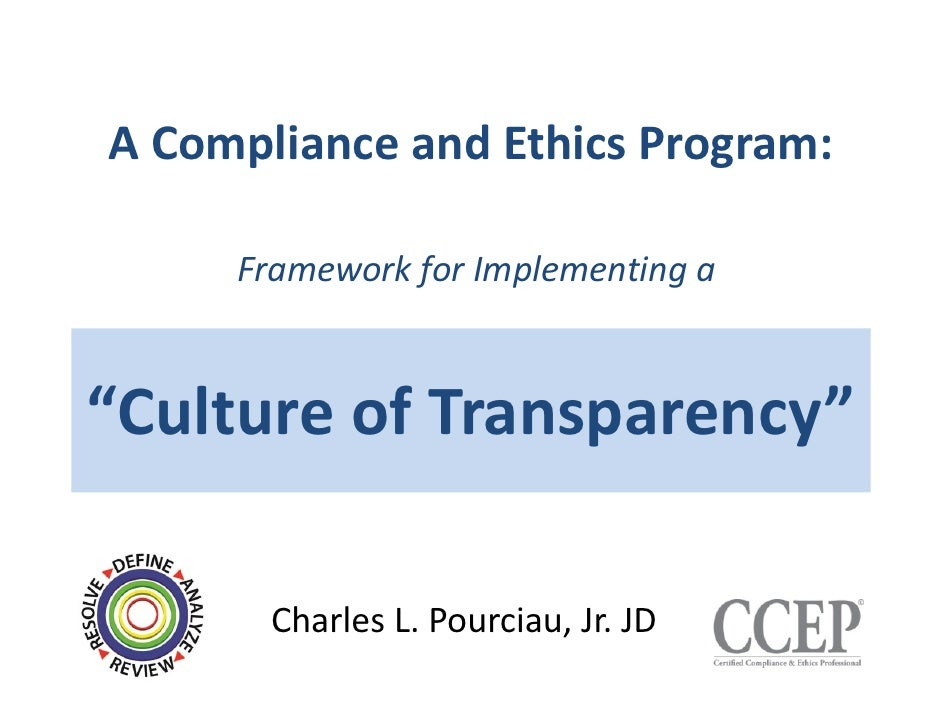 "A Compliance and Ethics Program:     Framework for Implementing a""Culture of Transparency""       Charles L. Pourciau, Jr. ..."