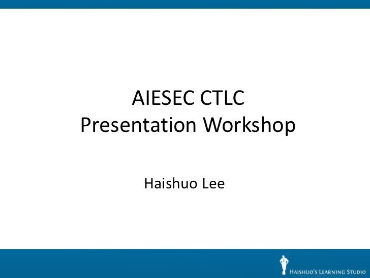 AIESEC CTLCPresentation Workshop      Haishuo Lee