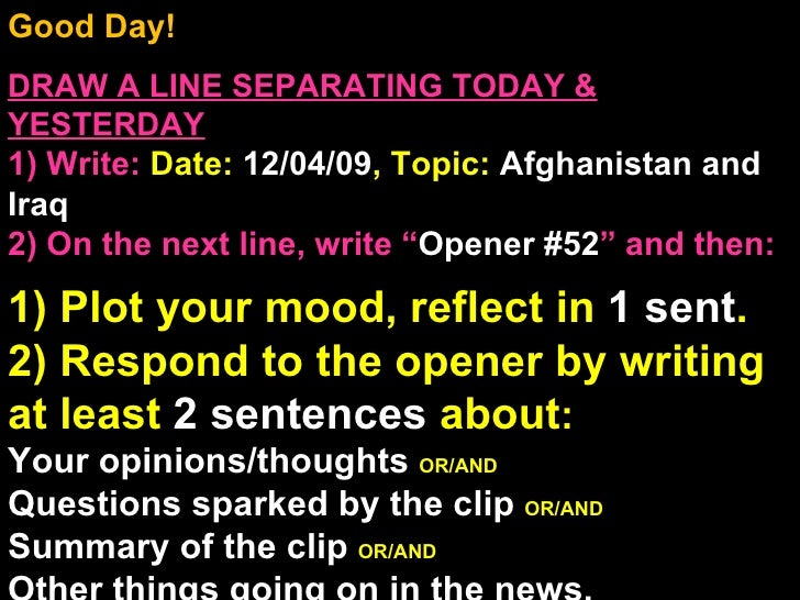 Good Day!  DRAW A LINE SEPARATING TODAY & YESTERDAY 1) Write:   Date:  12/04/09 , Topic:  Afghanistan and Iraq 2) On the n...