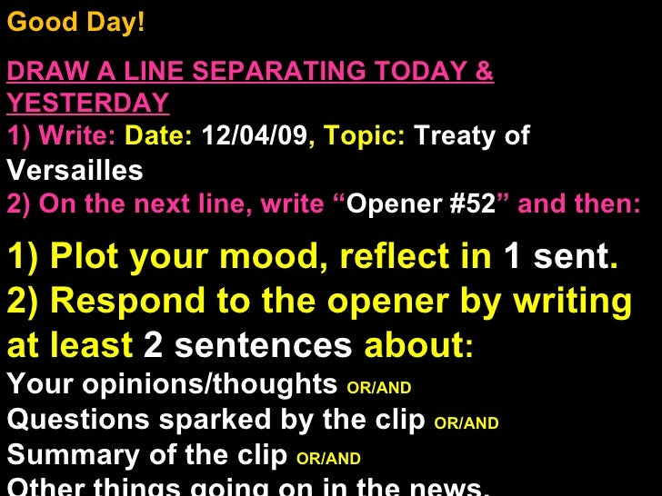 Good Day!  DRAW A LINE SEPARATING TODAY & YESTERDAY 1) Write:   Date:  12/04/09 , Topic:  Treaty of  Versailles  2) On the...