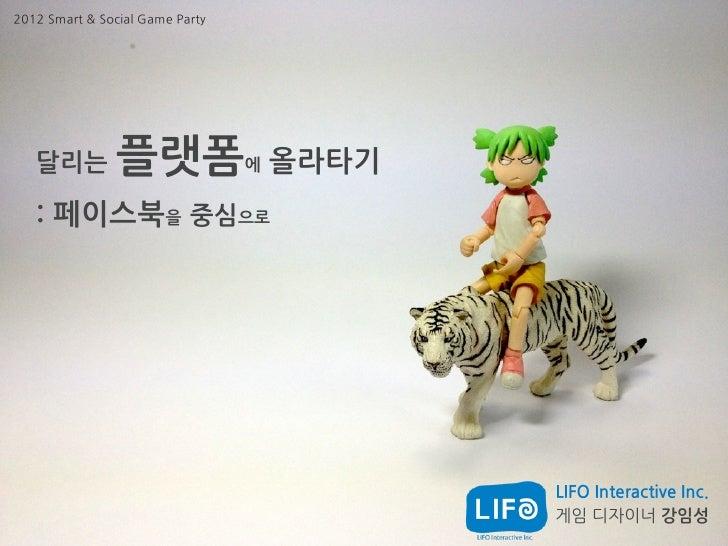 2012 Smart & Social Game Party   달리는          플랫폼              에   올라타기   : 페이스북을 중심으로                                    ...