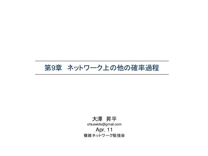 第9章 ネットワーク上の他の確率過程        大澤 昇平      ohsawide@gmail.com          Apr. 11      複雑ネットワーク勉強会