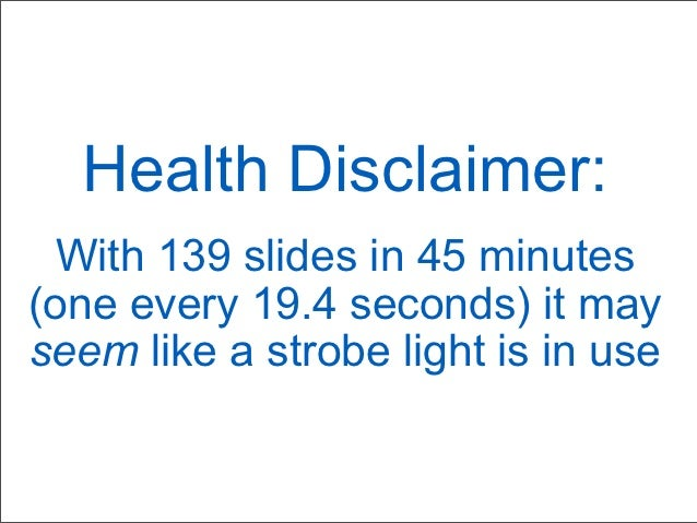 Health Disclaimer:  With 139 slides in 45 minutes(one every 19.4 seconds) it mayseem like a strobe light is in use