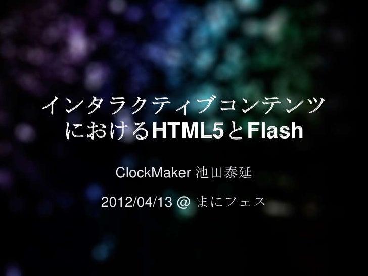 インタラクティブコンテンツ におけるHTML5とFlash    ClockMaker 池田泰延   2012/04/13 @ まにフェス