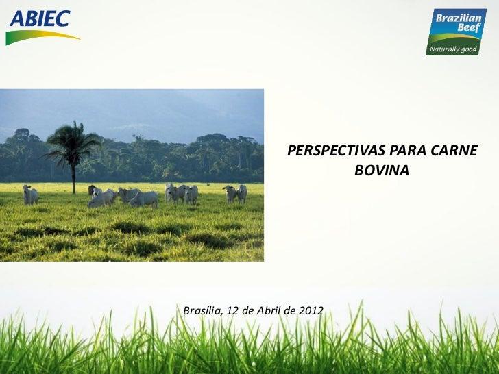 PERSPECTIVAS PARA CARNE                             BOVINABrasília, 12 de Abril de 2012