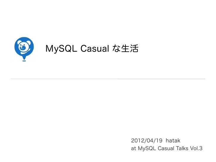 MySQL Casual な生活              2012/04/19 hatak              at MySQL Casual Talks Vol.3