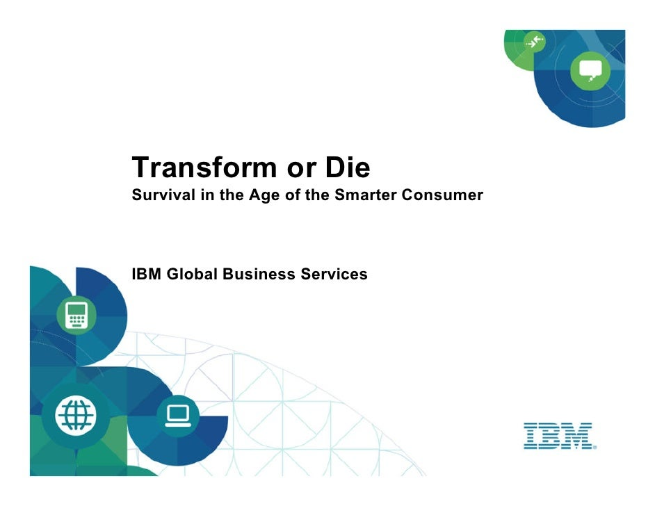 Transform or DieSurvival in the Age of the Smarter ConsumerIBM Global Business Services