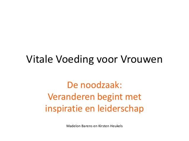 Vitale Voeding voor Vrouwen         De noodzaak:    Veranderen begint met   inspiratie en leiderschap        Madelon Baren...