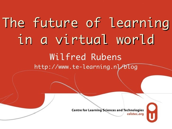 The future of learning  in a virtual world        Wilfred Rubens    http://www.te-learning.nl/blog