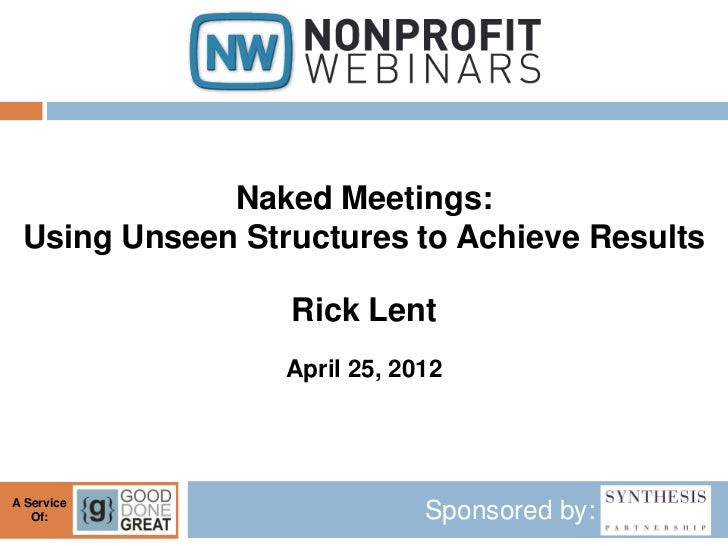 Naked Meetings: Using Unseen Structures to Achieve Results                 Rick Lent                 April 25, 2012A Servi...