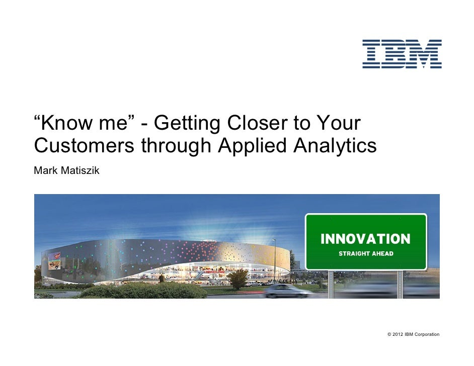 """""""Know me"""" - Getting Closer to YourCustomers through Applied AnalyticsMark Matiszik                                      © ..."""