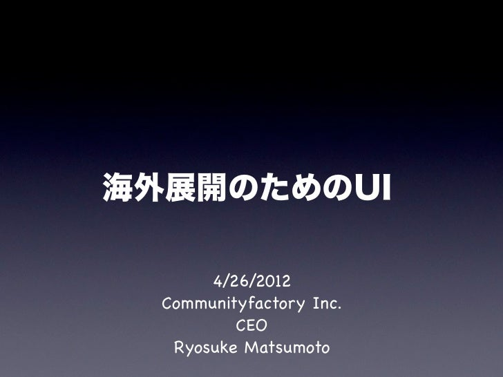 海外展開のためのUI       4/26/2012  Communityfactory Inc.          CEO   Ryosuke Matsumoto
