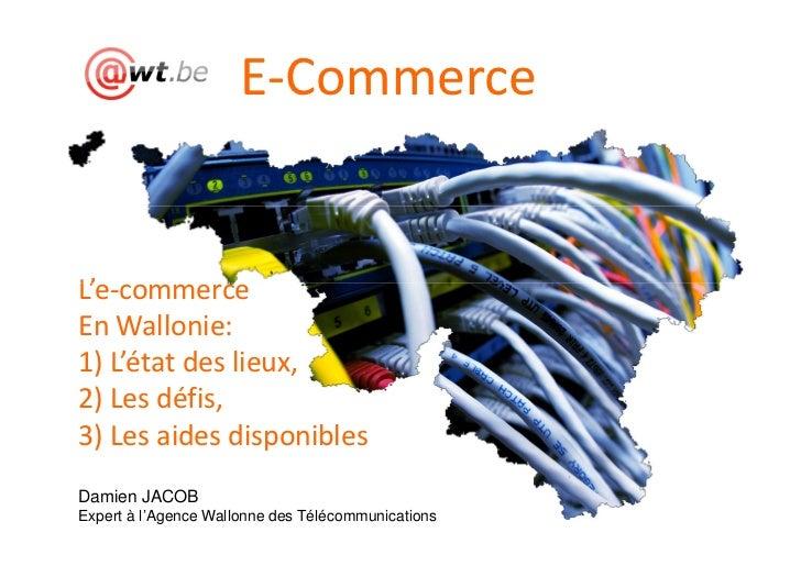 E-CommerceL'e-commerceEn Wallonie:1) L'état des lieux,2) Les défis,3) Les aides disponiblesDamien JACOBExpert à l'Agence W...