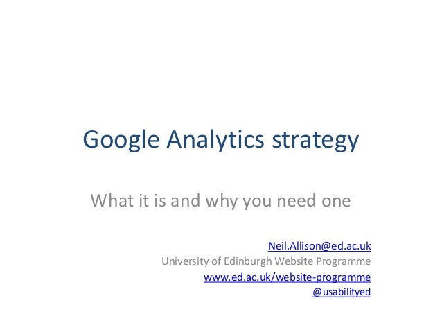 Google Analytics strategyWhat it is and why you need one                              Neil.Allison@ed.ac.uk        Univers...