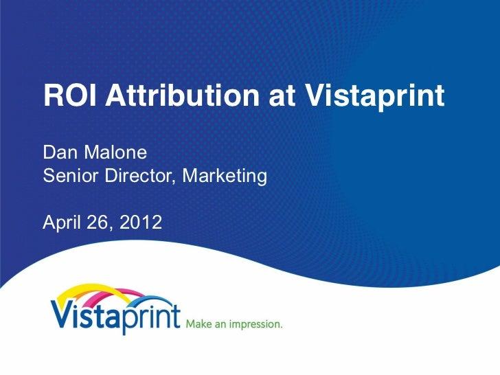 ROI Attribution at VistaprintDan MaloneSenior Director, MarketingApril 26, 2012