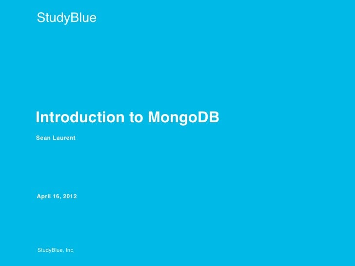 StudyBlueIntroduction to MongoDBSean LaurentApril 16, 2012StudyBlue, Inc.